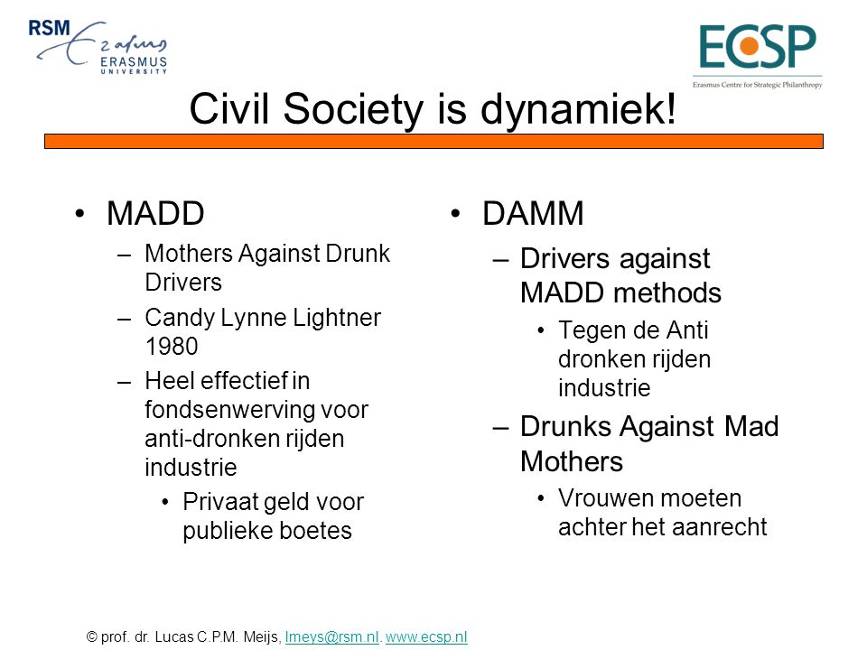 © prof. dr. Lucas C.P.M. Meijs, lmeys@rsm.nl. www.ecsp.nllmeys@rsm.nlwww.ecsp.nl Civil Society is dynamiek! •MADD –Mothers Against Drunk Drivers –Cand