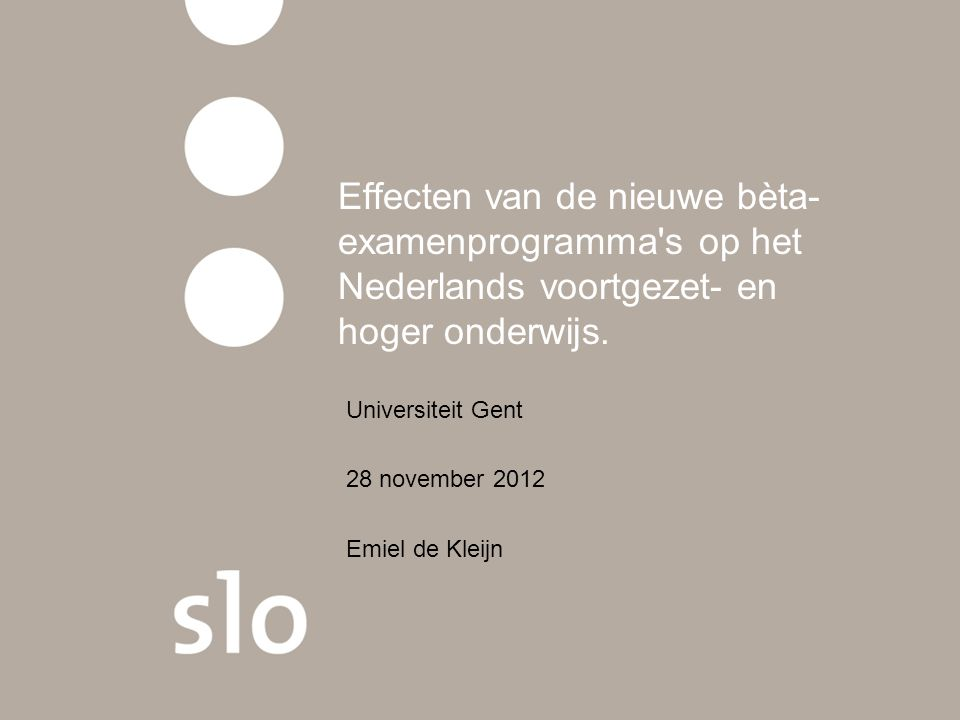 Effecten van de nieuwe bèta- examenprogramma's op het Nederlands voortgezet- en hoger onderwijs. Universiteit Gent 28 november 2012 Emiel de Kleijn
