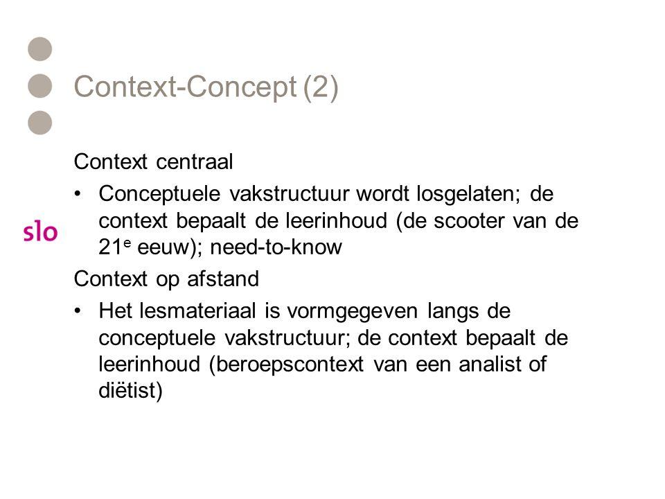 Context-Concept (2) Context centraal •Conceptuele vakstructuur wordt losgelaten; de context bepaalt de leerinhoud (de scooter van de 21 e eeuw); need-to-know Context op afstand •Het lesmateriaal is vormgegeven langs de conceptuele vakstructuur; de context bepaalt de leerinhoud (beroepscontext van een analist of diëtist)