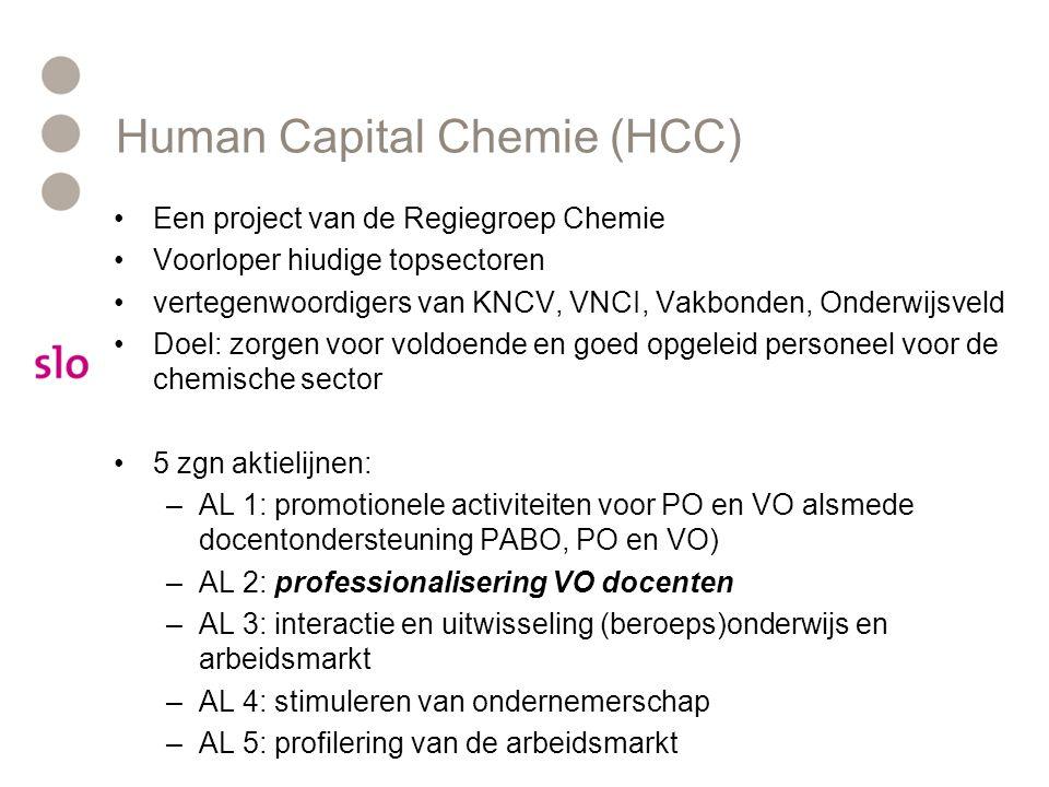 Human Capital Chemie (HCC) •Een project van de Regiegroep Chemie •Voorloper hiudige topsectoren •vertegenwoordigers van KNCV, VNCI, Vakbonden, Onderwijsveld •Doel: zorgen voor voldoende en goed opgeleid personeel voor de chemische sector •5 zgn aktielijnen: –AL 1: promotionele activiteiten voor PO en VO alsmede docentondersteuning PABO, PO en VO) –AL 2: professionalisering VO docenten –AL 3: interactie en uitwisseling (beroeps)onderwijs en arbeidsmarkt –AL 4: stimuleren van ondernemerschap –AL 5: profilering van de arbeidsmarkt
