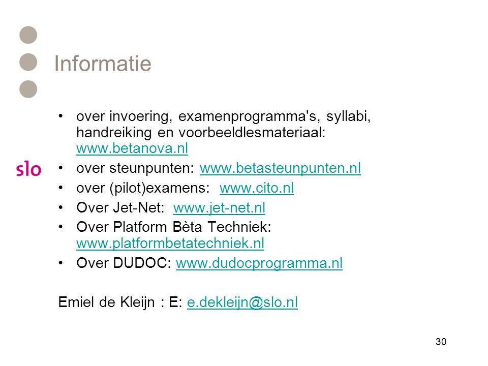 Informatie •over invoering, examenprogramma s, syllabi, handreiking en voorbeeldlesmateriaal: www.betanova.nl www.betanova.nl •over steunpunten: www.betasteunpunten.nlwww.betasteunpunten.nl •over (pilot)examens: www.cito.nlwww.cito.nl •Over Jet-Net: www.jet-net.nlwww.jet-net.nl •Over Platform Bèta Techniek: www.platformbetatechniek.nl www.platformbetatechniek.nl •Over DUDOC: www.dudocprogramma.nlwww.dudocprogramma.nl Emiel de Kleijn : E: e.dekleijn@slo.nle.dekleijn@slo.nl 30