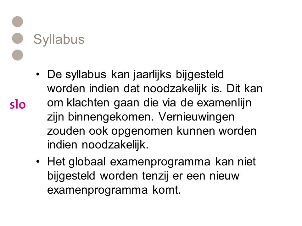 Syllabus •De syllabus kan jaarlijks bijgesteld worden indien dat noodzakelijk is. Dit kan om klachten gaan die via de examenlijn zijn binnengekomen. V