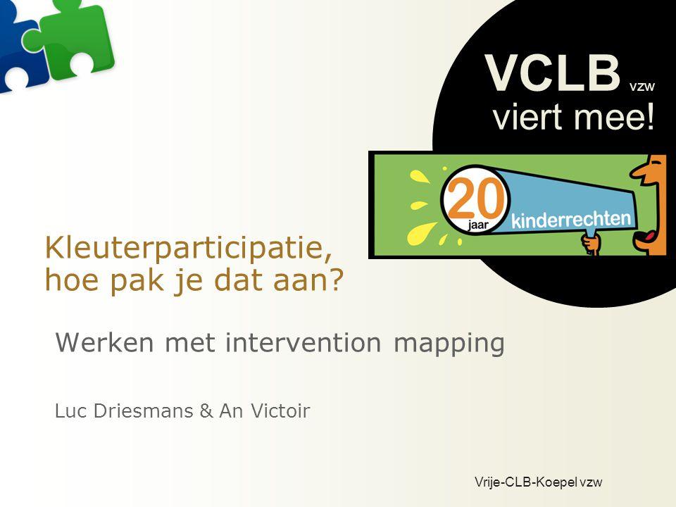 Vrije-CLB-Koepel vzw VCLB vzw viert mee! Kleuterparticipatie, hoe pak je dat aan? Werken met intervention mapping Luc Driesmans & An Victoir