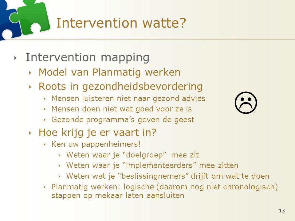 Intervention watte?  Intervention mapping  Model van Planmatig werken  Roots in gezondheidsbevordering  Mensen luisteren niet naar gezond advies 