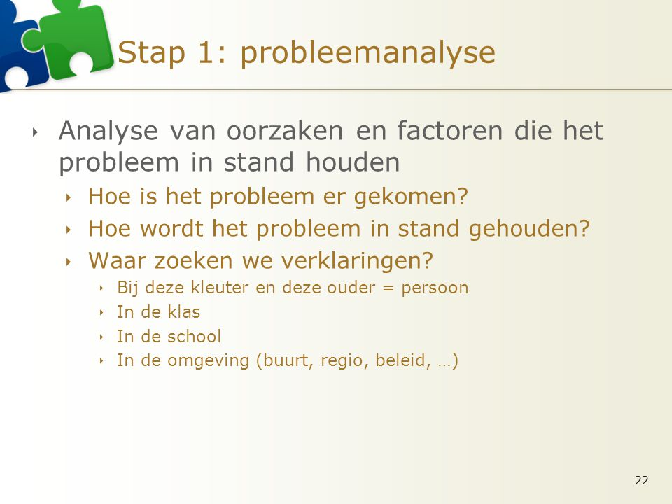 Stap 1: probleemanalyse  Analyse van oorzaken en factoren die het probleem in stand houden  Hoe is het probleem er gekomen?  Hoe wordt het probleem