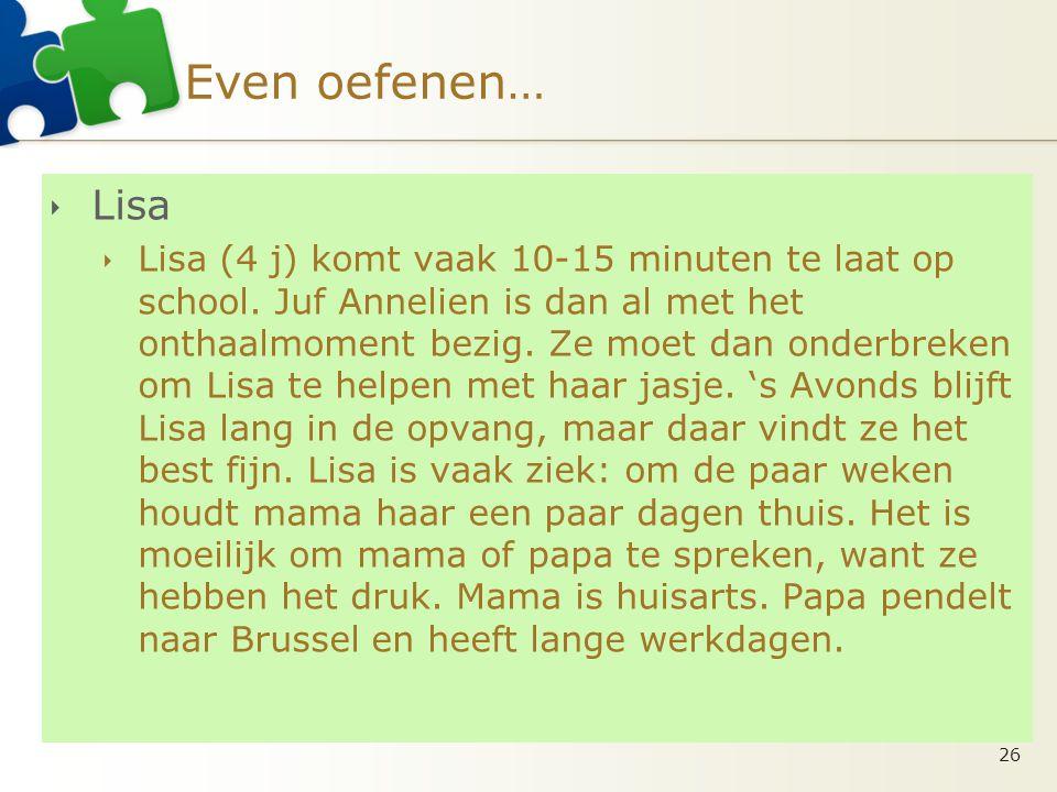 Even oefenen…  Lisa  Lisa (4 j) komt vaak 10-15 minuten te laat op school. Juf Annelien is dan al met het onthaalmoment bezig. Ze moet dan onderbrek