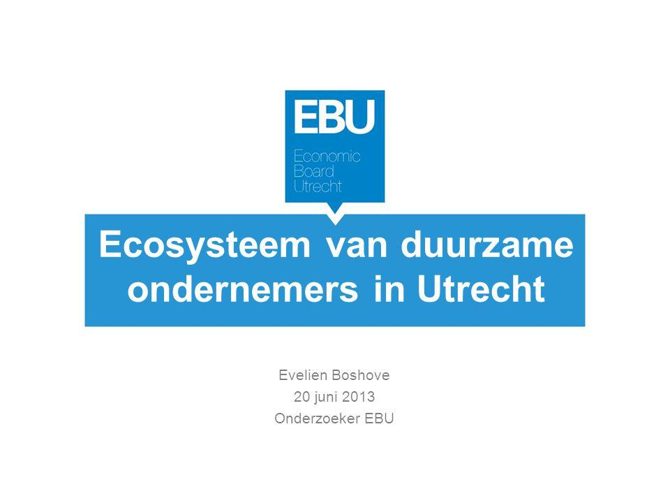 Ecosysteem van duurzame ondernemers in Utrecht Evelien Boshove 20 juni 2013 Onderzoeker EBU
