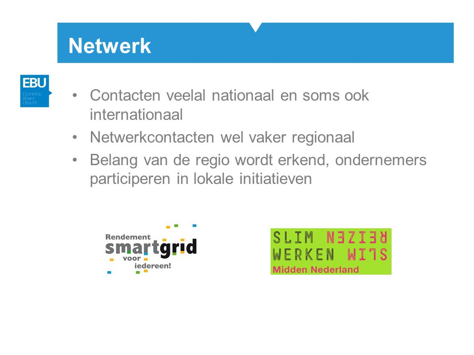 Netwerk •Contacten veelal nationaal en soms ook internationaal •Netwerkcontacten wel vaker regionaal •Belang van de regio wordt erkend, ondernemers participeren in lokale initiatieven