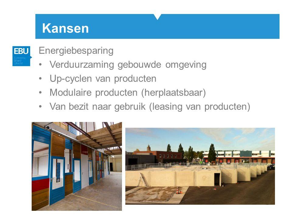 Kansen Energiebesparing •Verduurzaming gebouwde omgeving •Up-cyclen van producten •Modulaire producten (herplaatsbaar) •Van bezit naar gebruik (leasing van producten)