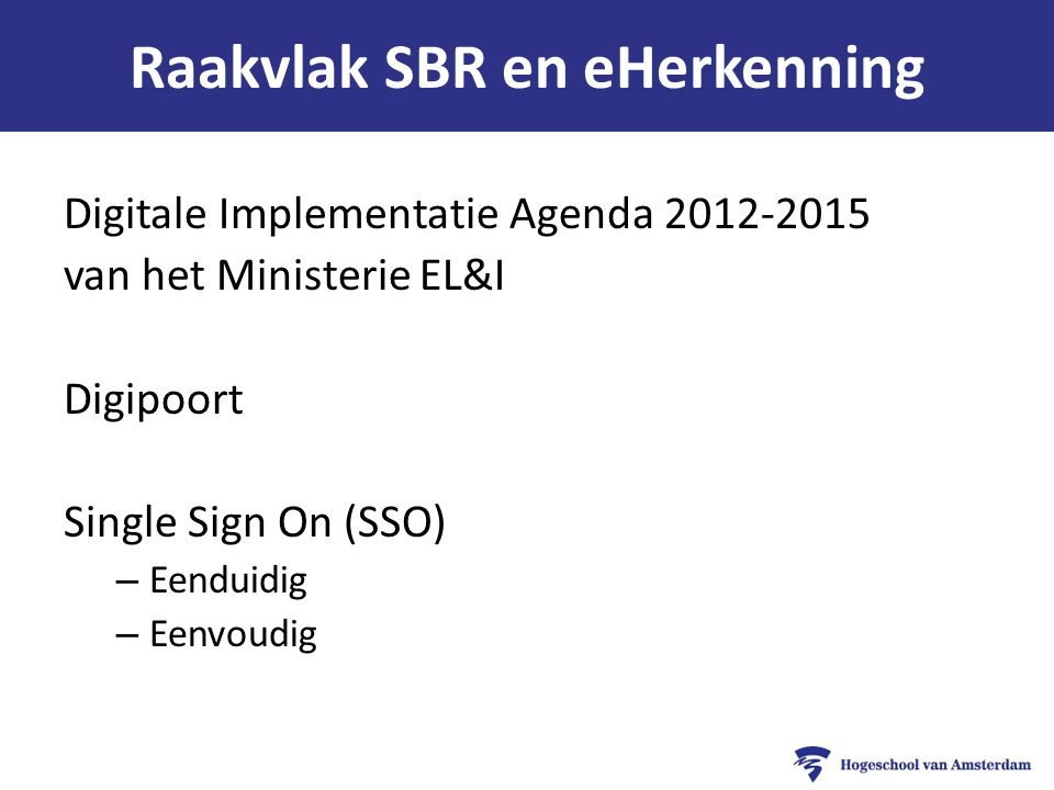 Raakvlak SBR en eHerkenning Digitale Implementatie Agenda 2012-2015 van het Ministerie EL&I Digipoort Single Sign On (SSO) – Eenduidig – Eenvoudig