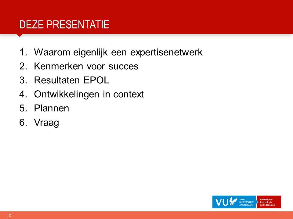 3 DEZE PRESENTATIE 1.Waarom eigenlijk een expertisenetwerk 2.Kenmerken voor succes 3.Resultaten EPOL 4.Ontwikkelingen in context 5.Plannen 6.Vraag