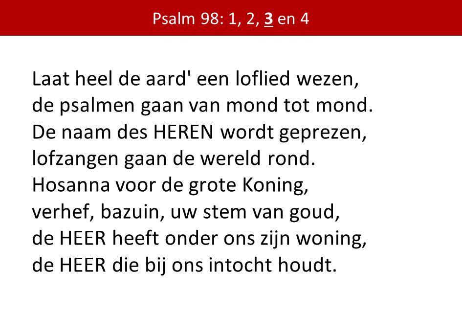 Laat heel de aard' een loflied wezen, de psalmen gaan van mond tot mond. De naam des HEREN wordt geprezen, lofzangen gaan de wereld rond. Hosanna voor