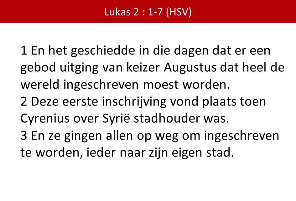 Lukas 2 : 1-7 (HSV) 1 En het geschiedde in die dagen dat er een gebod uitging van keizer Augustus dat heel de wereld ingeschreven moest worden. 2 Deze