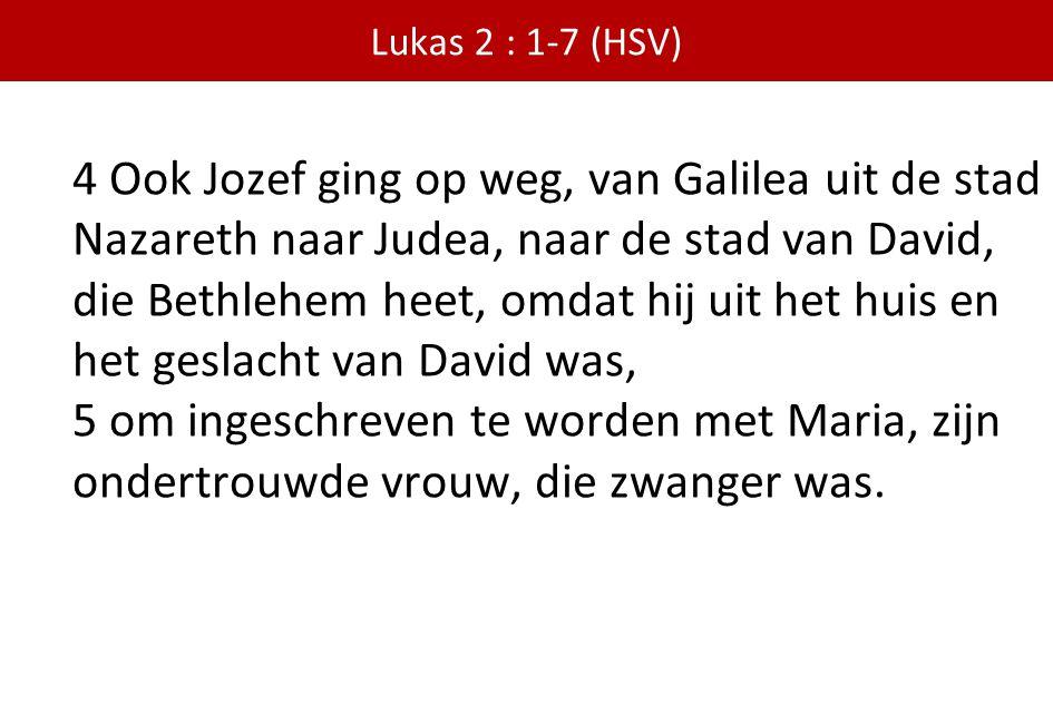 Lukas 2 : 1-7 (HSV) 4 Ook Jozef ging op weg, van Galilea uit de stad Nazareth naar Judea, naar de stad van David, die Bethlehem heet, omdat hij uit he