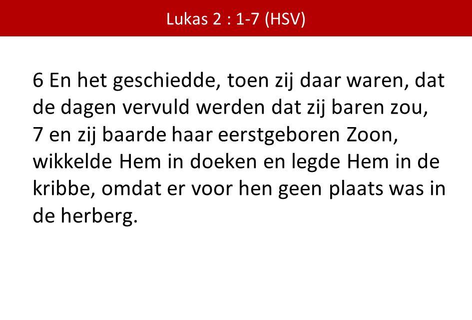 Lukas 2 : 1-7 (HSV) 6 En het geschiedde, toen zij daar waren, dat de dagen vervuld werden dat zij baren zou, 7 en zij baarde haar eerstgeboren Zoon, w