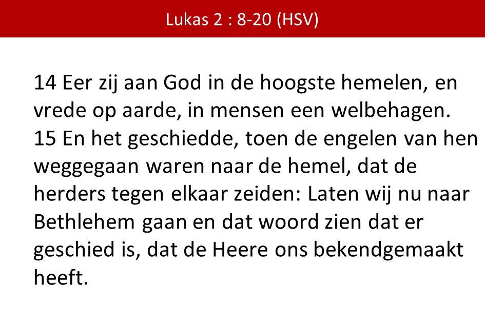 Lukas 2 : 8-20 (HSV) 14 Eer zij aan God in de hoogste hemelen, en vrede op aarde, in mensen een welbehagen. 15 En het geschiedde, toen de engelen van