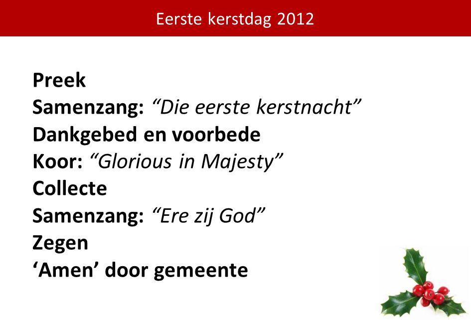 """Preek Samenzang: """"Die eerste kerstnacht"""" Dankgebed en voorbede Koor: """"Glorious in Majesty"""" Collecte Samenzang: """"Ere zij God"""" Zegen 'Amen' door gemeent"""