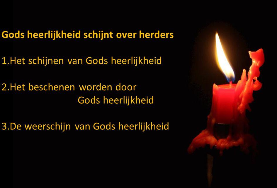 Gods heerlijkheid schijnt over herders 1.Het schijnen van Gods heerlijkheid 2.Het beschenen worden door Gods heerlijkheid 3.De weerschijn van Gods hee