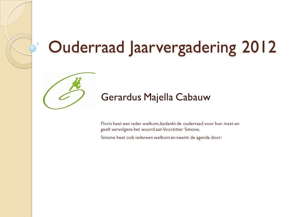 Ouderraad Jaarvergadering 2012 Gerardus Majella Cabauw Floris heet een ieder welkom, bedankt de ouderraad voor hun inzet en geeft vervolgens het woord