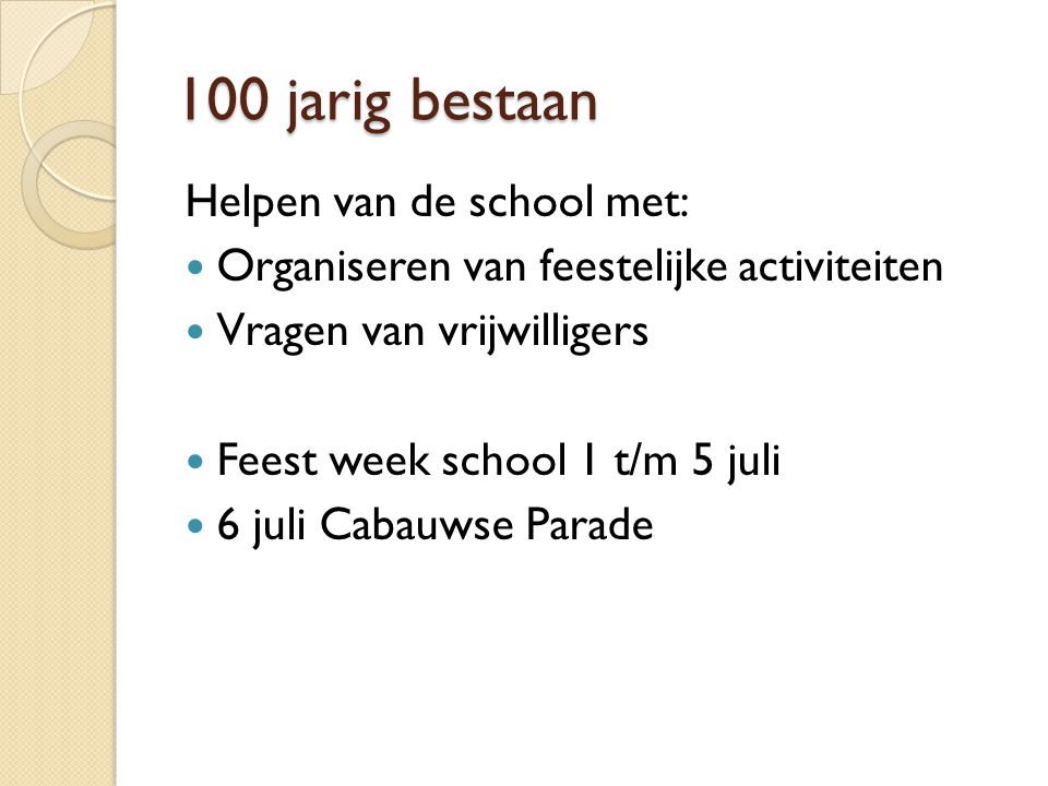 100 jarig bestaan Helpen van de school met:  Organiseren van feestelijke activiteiten  Vragen van vrijwilligers  Feest week school 1 t/m 5 juli  6