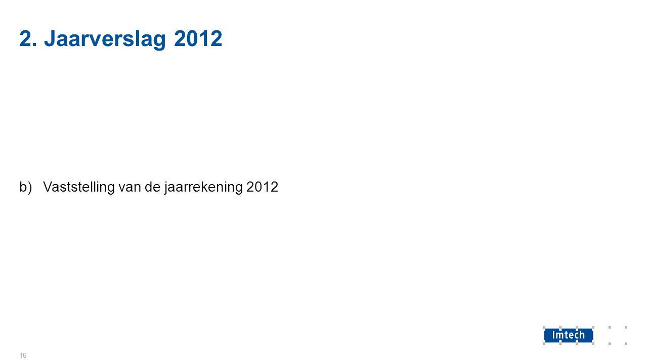 2. Jaarverslag 2012 b)Vaststelling van de jaarrekening 2012 16