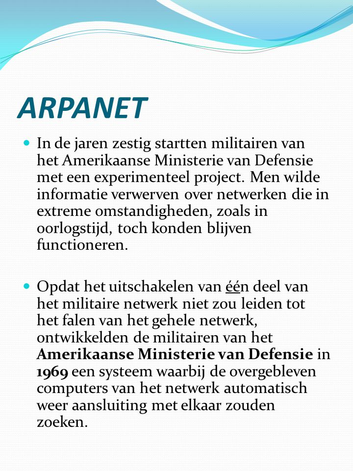 ARPANET  In de jaren zestig startten militairen van het Amerikaanse Ministerie van Defensie met een experimenteel project. Men wilde informatie verwe