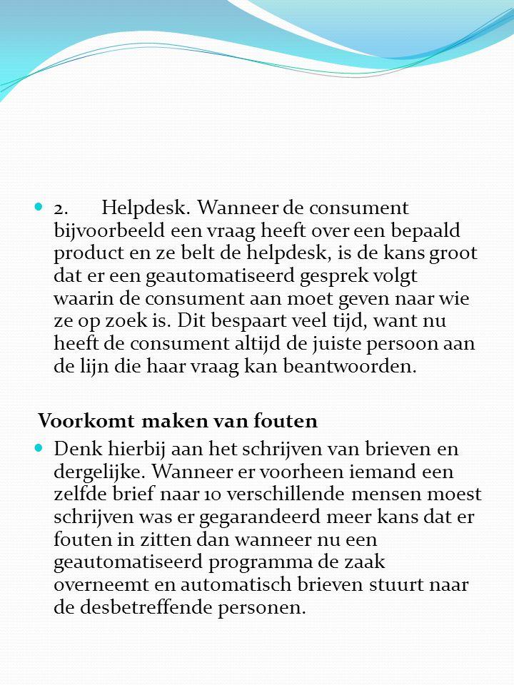  2. Helpdesk. Wanneer de consument bijvoorbeeld een vraag heeft over een bepaald product en ze belt de helpdesk, is de kans groot dat er een geautoma