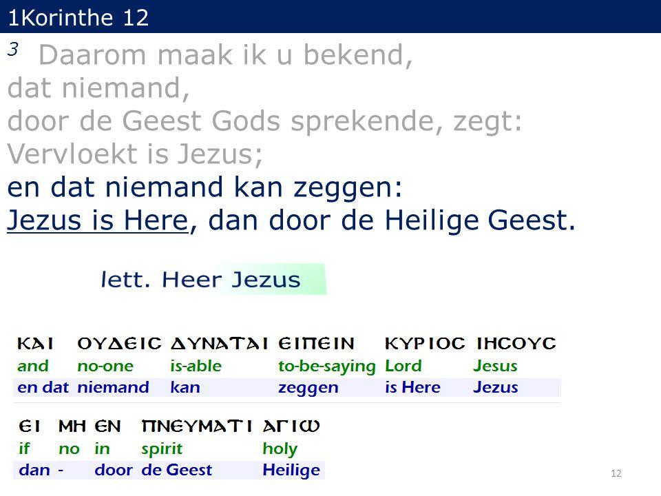 1Korinthe 12 3 Daarom maak ik u bekend, dat niemand, door de Geest Gods sprekende, zegt: Vervloekt is Jezus; en dat niemand kan zeggen: Jezus is Here, dan door de Heilige Geest.