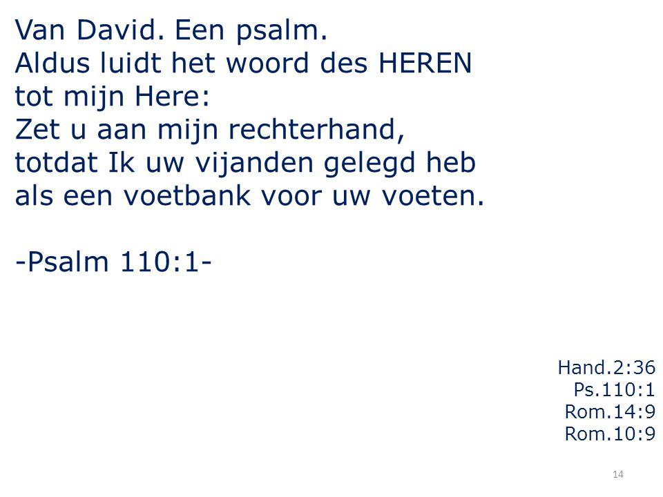 14 Van David. Een psalm. Aldus luidt het woord des HEREN tot mijn Here: Zet u aan mijn rechterhand, totdat Ik uw vijanden gelegd heb als een voetbank