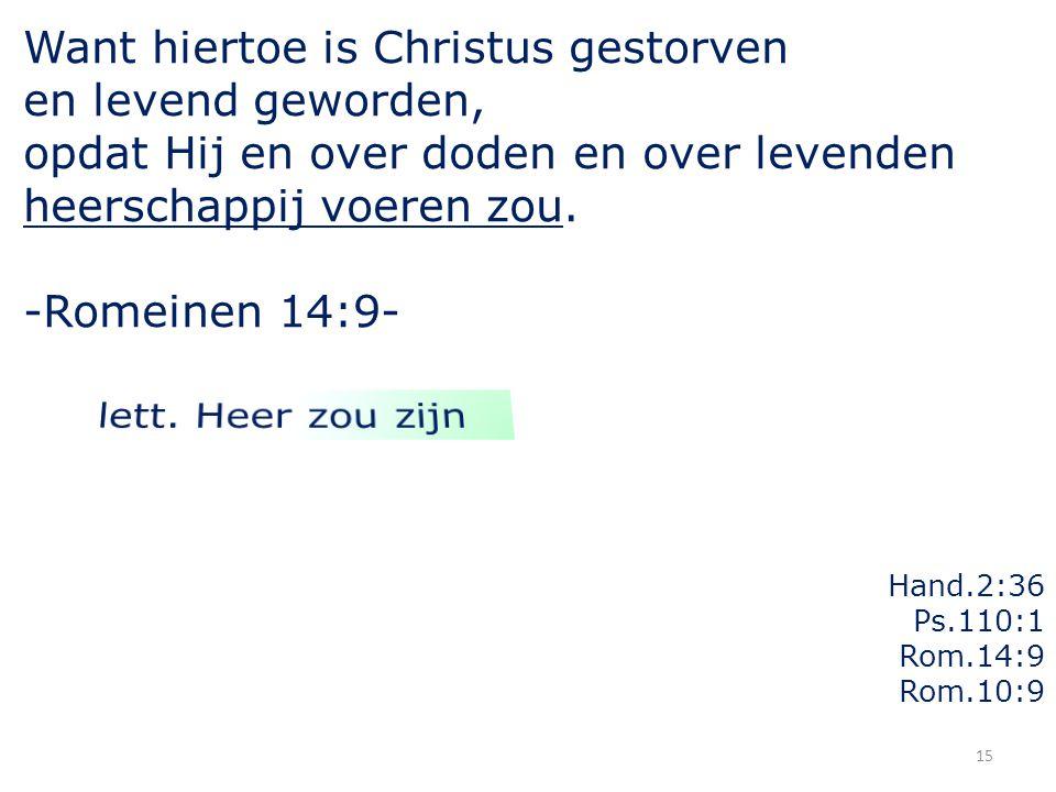 15 Want hiertoe is Christus gestorven en levend geworden, opdat Hij en over doden en over levenden heerschappij voeren zou. -Romeinen 14:9- Hand.2:36