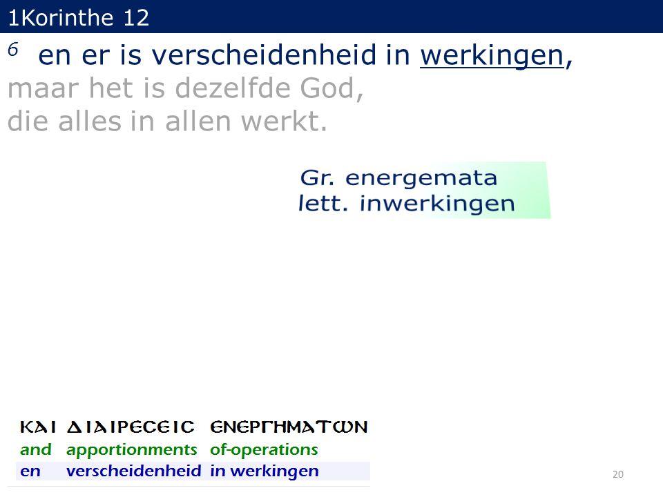 1Korinthe 12 6 en er is verscheidenheid in werkingen, maar het is dezelfde God, die alles in allen werkt. 20