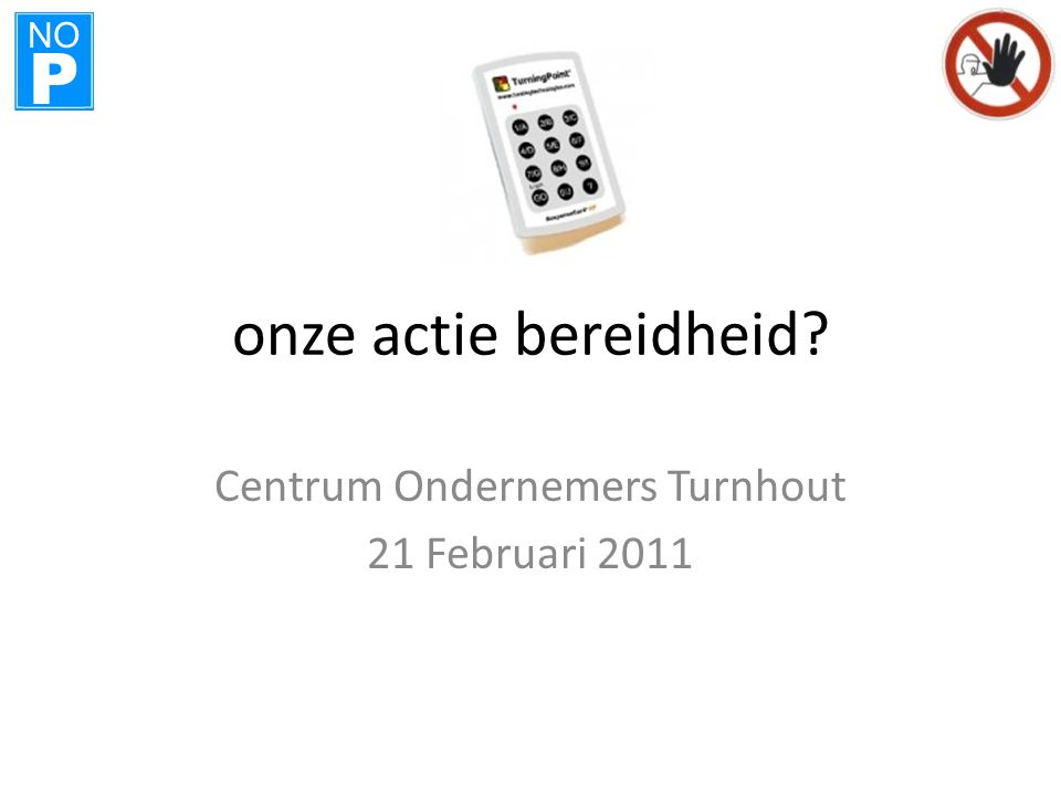 NO P onze actie bereidheid? Centrum Ondernemers Turnhout 21 Februari 2011