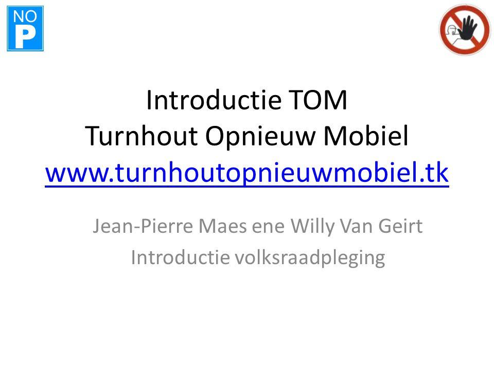 NO P Introductie TOM Turnhout Opnieuw Mobiel www.turnhoutopnieuwmobiel.tk www.turnhoutopnieuwmobiel.tk Jean-Pierre Maes ene Willy Van Geirt Introducti