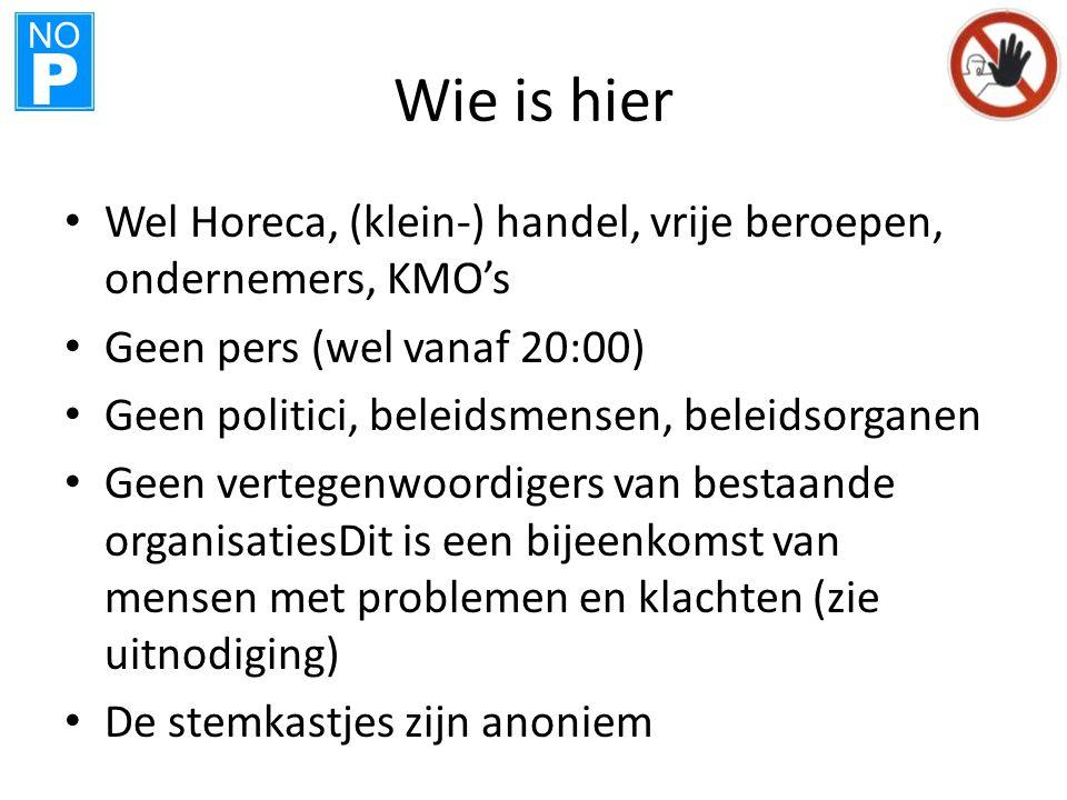 NO P Wie is hier • Wel Horeca, (klein-) handel, vrije beroepen, ondernemers, KMO's • Geen pers (wel vanaf 20:00) • Geen politici, beleidsmensen, belei