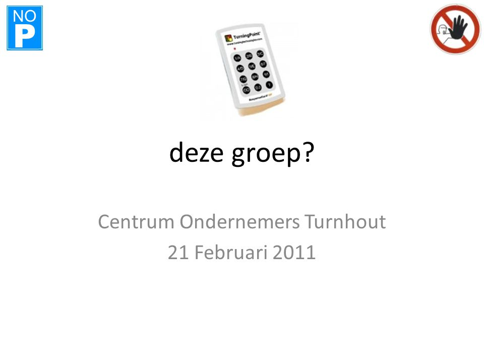 NO P deze groep? Centrum Ondernemers Turnhout 21 Februari 2011