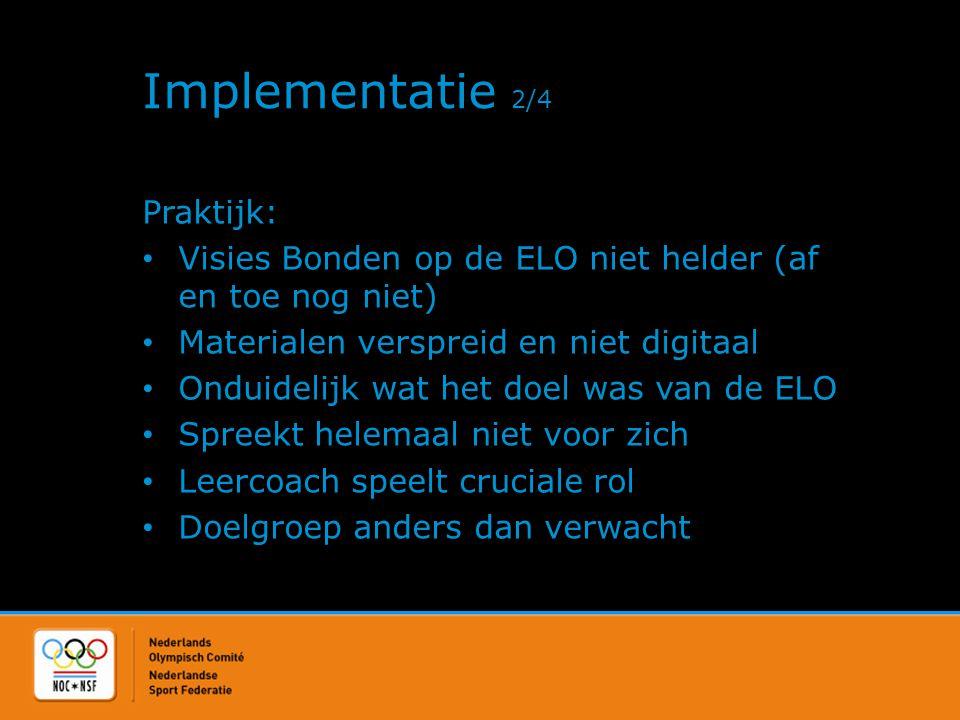 Implementatie 2/4 Praktijk: • Visies Bonden op de ELO niet helder (af en toe nog niet) • Materialen verspreid en niet digitaal • Onduidelijk wat het d