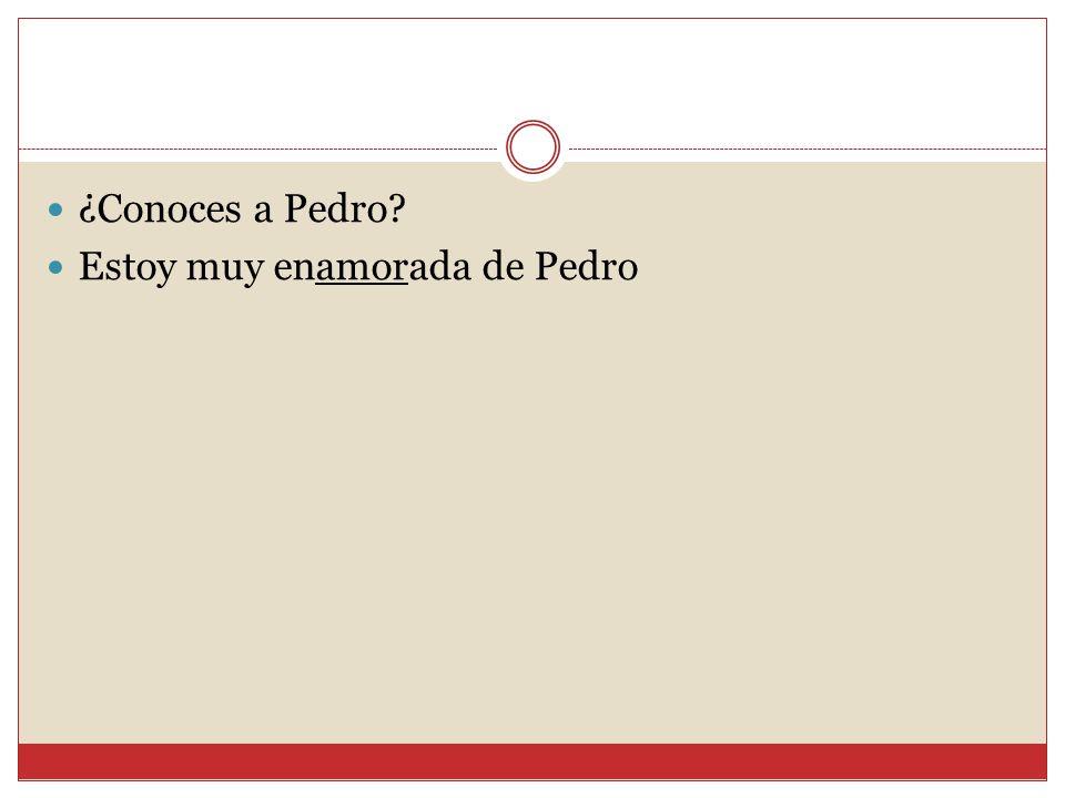  ¿Conoces a Pedro?  Estoy muy enamorada de Pedro