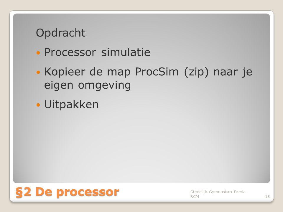 Opdracht  Processor simulatie  Kopieer de map ProcSim (zip) naar je eigen omgeving  Uitpakken Stedelijk Gymnasium Breda RCM15 §2 De processor