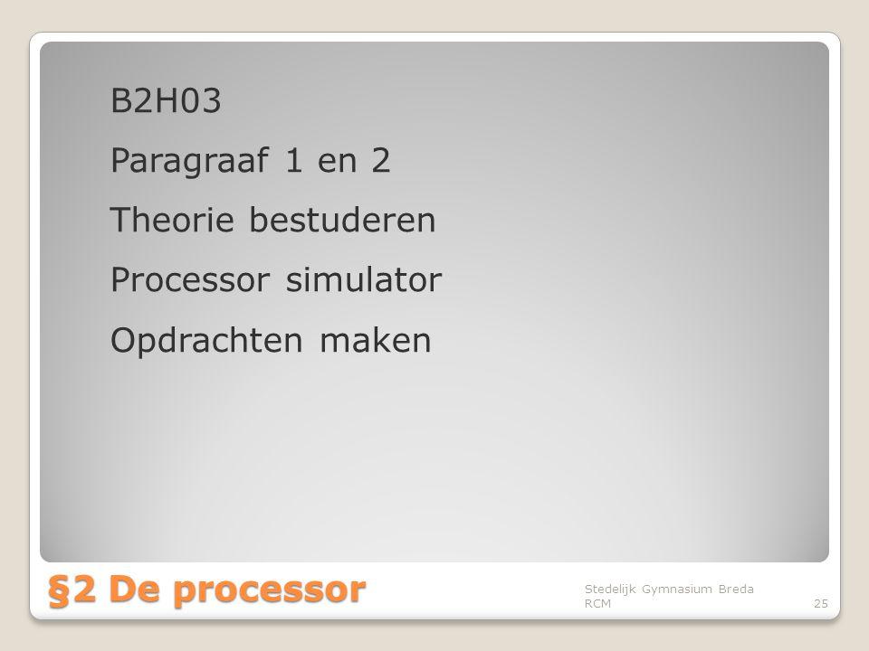 B2H03 Paragraaf 1 en 2 Theorie bestuderen Processor simulator Opdrachten maken Stedelijk Gymnasium Breda RCM25 §2 De processor