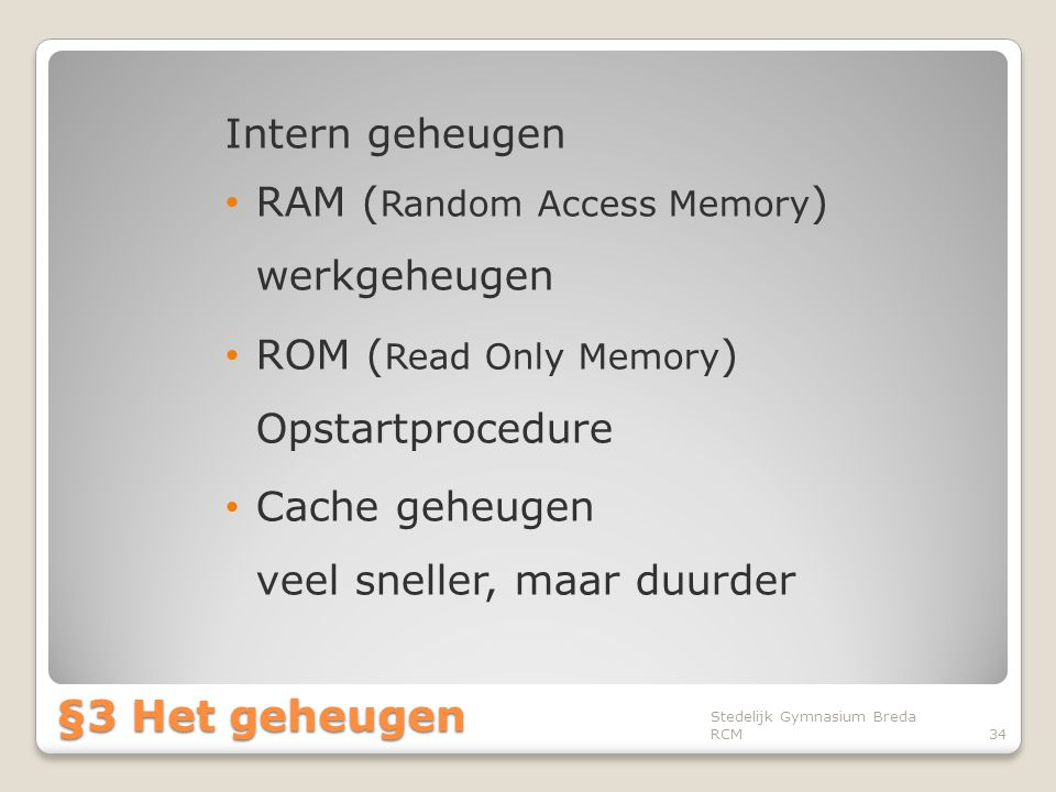 Intern geheugen • RAM ( Random Access Memory ) werkgeheugen • ROM ( Read Only Memory ) Opstartprocedure • Cache geheugen veel sneller, maar duurder St