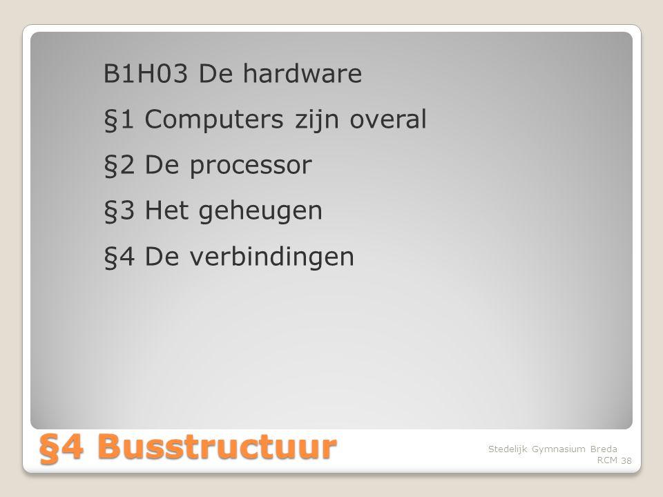 B1H03 De hardware §1 Computers zijn overal §2 De processor §3 Het geheugen §4 De verbindingen 38 Stedelijk Gymnasium Breda RCM §4 Busstructuur