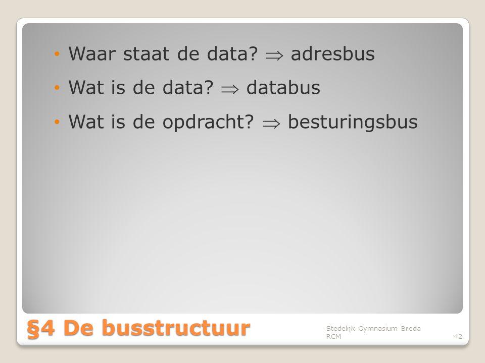 • Waar staat de data?  adresbus • Wat is de data?  databus • Wat is de opdracht?  besturingsbus Stedelijk Gymnasium Breda RCM42 §4 De busstructuur