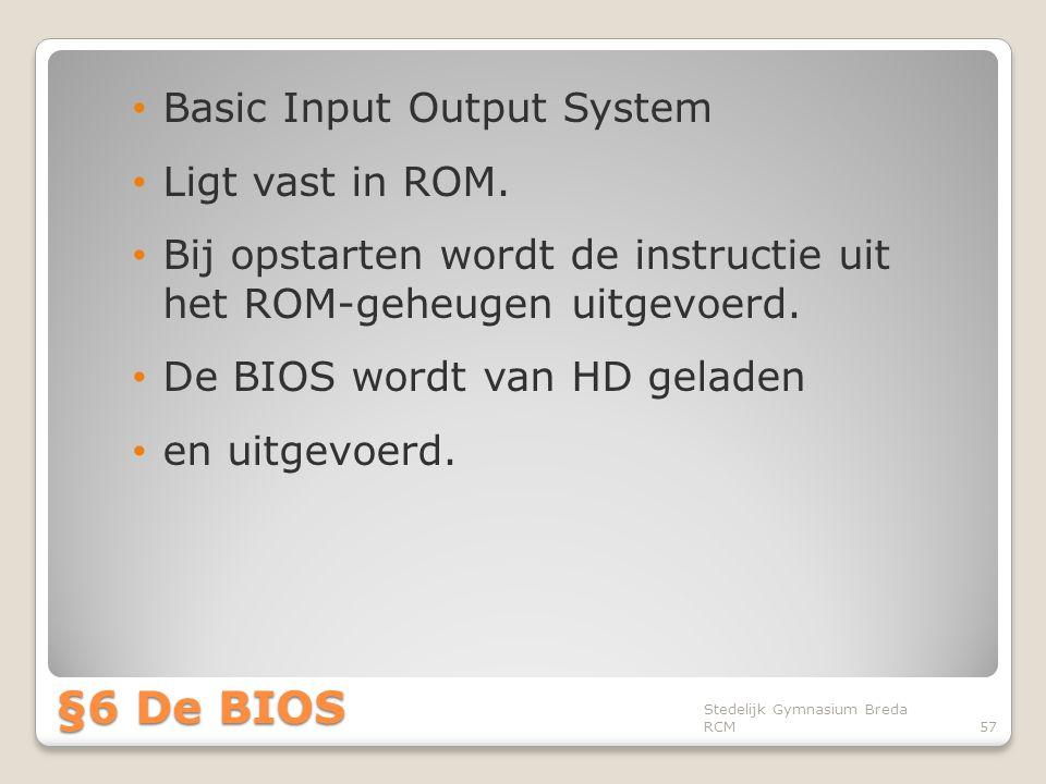 • Basic Input Output System • Ligt vast in ROM. • Bij opstarten wordt de instructie uit het ROM-geheugen uitgevoerd. • De BIOS wordt van HD geladen •