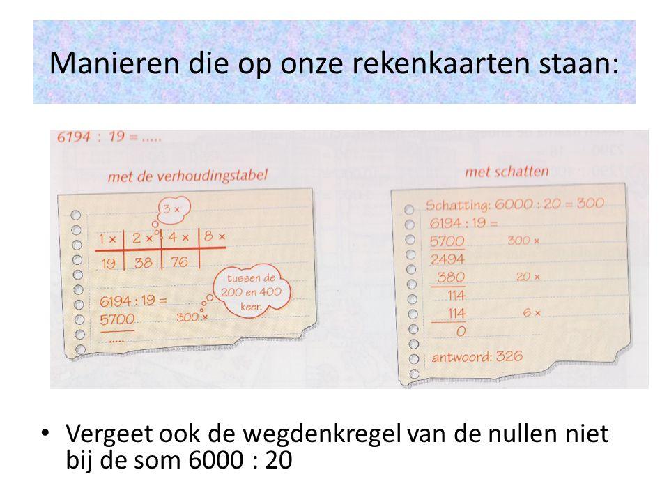 Manieren die op onze rekenkaarten staan: • Vergeet ook de wegdenkregel van de nullen niet bij de som 6000 : 20