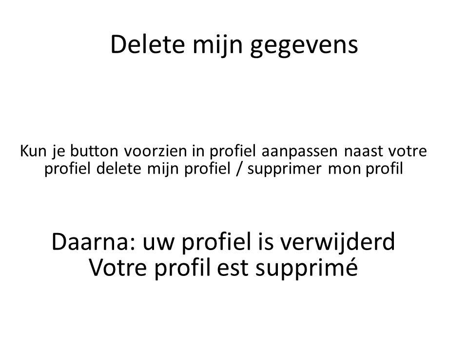 Delete mijn gegevens Kun je button voorzien in profiel aanpassen naast votre profiel delete mijn profiel / supprimer mon profil Daarna: uw profiel is verwijderd Votre profil est supprimé