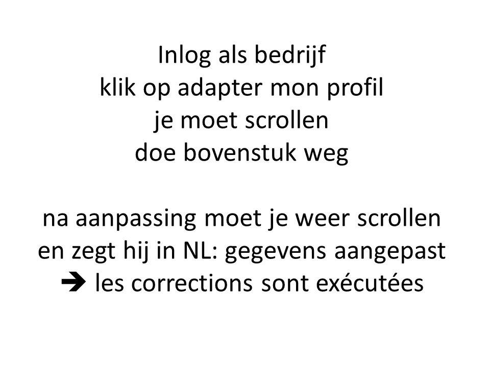 Inlog als bedrijf klik op adapter mon profil je moet scrollen doe bovenstuk weg na aanpassing moet je weer scrollen en zegt hij in NL: gegevens aangepast  les corrections sont exécutées