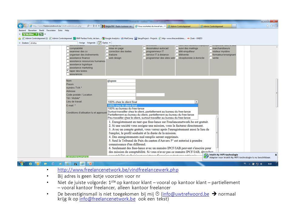 • http://www.freelancenetwork.be/vindfreelancewerk.php http://www.freelancenetwork.be/vindfreelancewerk.php • Bij adres is geen kotje voorzien voor nr • Niet de juiste volgorde: 1 ste op kantoor klant – vooral op kantoor klant – partiellement – vooral kantoor freelancer, alleen kantoor freelancer • De bevestiginsmail is niet toegekomen bij mij  (info@uwtrefwoord.be  normaal krijg ik op info@freelancenetwork.be ook een tekst)info@uwtrefwoord.beinfo@freelancenetwork.be