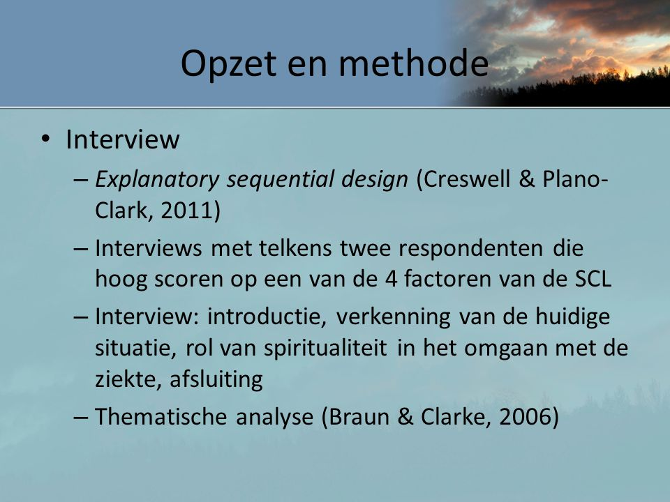 Opzet en methode • Interview – Explanatory sequential design (Creswell & Plano- Clark, 2011) – Interviews met telkens twee respondenten die hoog score