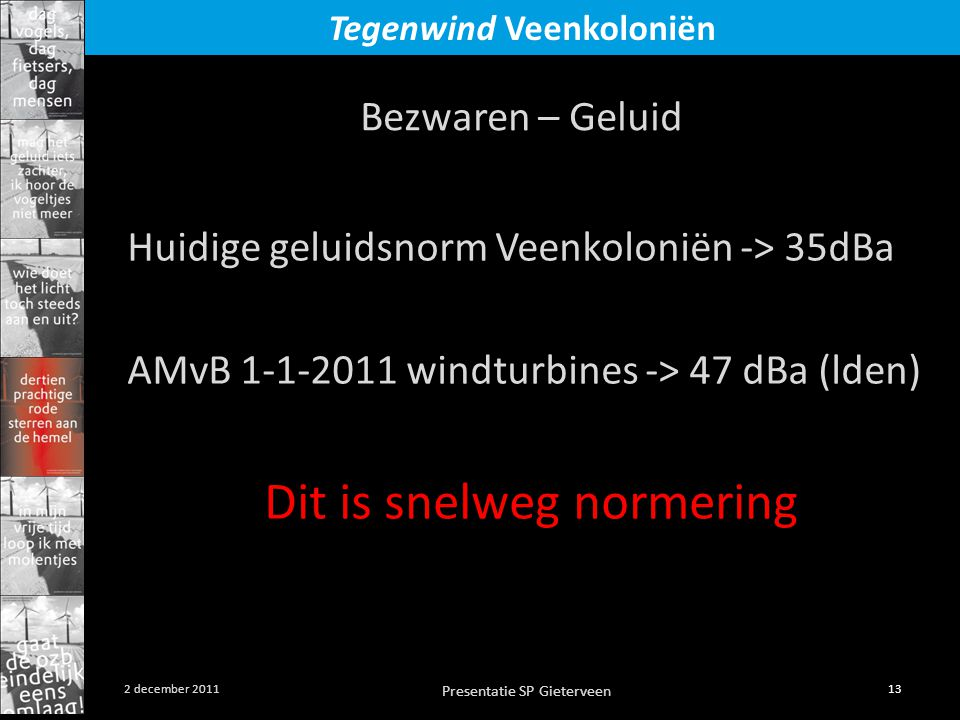 Presentatie SP Gieterveen 13 2 december 2011 Tegenwind Veenkoloniën Huidige geluidsnorm Veenkoloniën -> 35dBa AMvB 1-1-2011 windturbines -> 47 dBa (lden) Dit is snelweg normering Bezwaren – Geluid