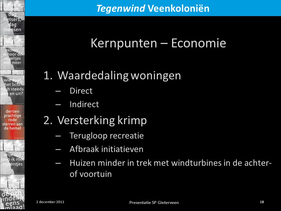 Presentatie SP Gieterveen 18 2 december 2011 Tegenwind Veenkoloniën Kernpunten – Economie 1.Waardedaling woningen – Direct – Indirect 2.Versterking krimp – Terugloop recreatie – Afbraak initiatieven – Huizen minder in trek met windturbines in de achter- of voortuin